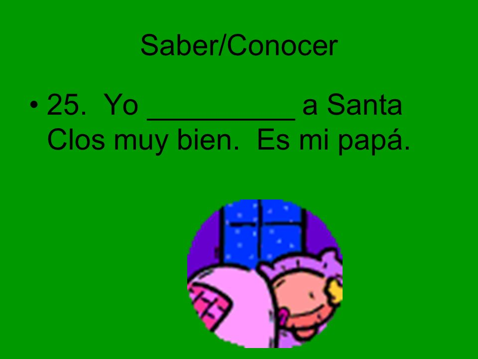 Saber/Conocer 25. Yo _________ a Santa Clos muy bien. Es mi papá.