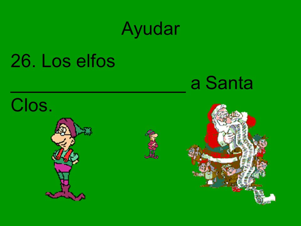 Ayudar 26. Los elfos _________________ a Santa Clos.