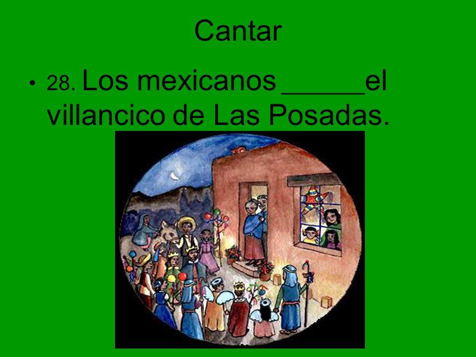 Cantar 28. Los mexicanos _______el villancico de Las Posadas.