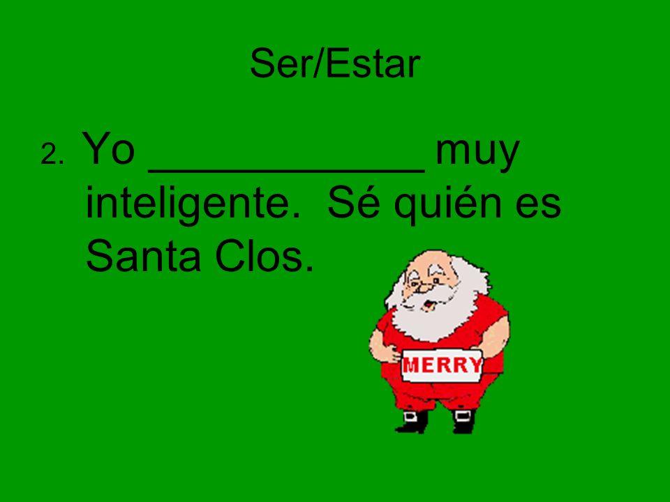 Ser/Estar 2. Yo ___________ muy inteligente. Sé quién es Santa Clos.