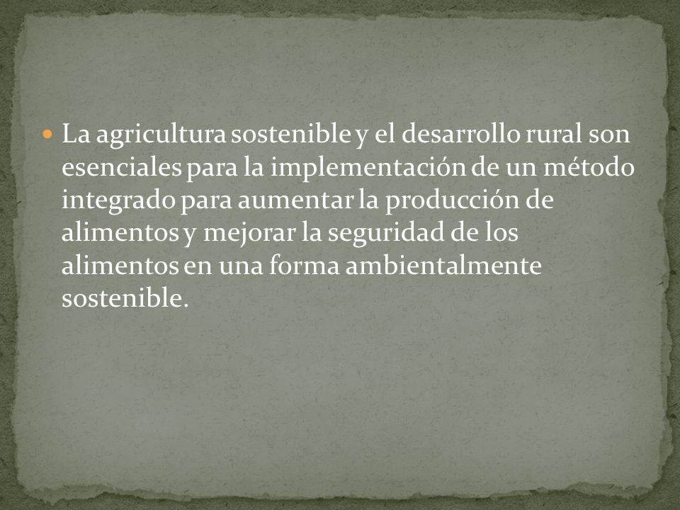 La agricultura sostenible y el desarrollo rural son esenciales para la implementación de un método integrado para aumentar la producción de alimentos y mejorar la seguridad de los alimentos en una forma ambientalmente sostenible.