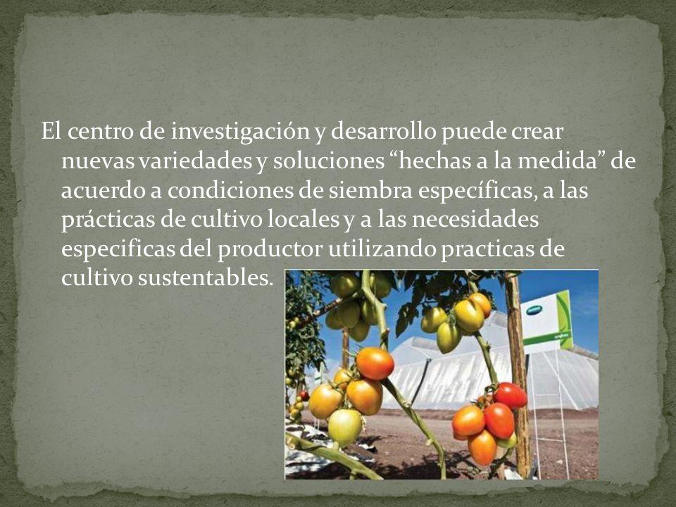 El centro de investigación y desarrollo puede crear nuevas variedades y soluciones hechas a la medida de acuerdo a condiciones de siembra específicas, a las prácticas de cultivo locales y a las necesidades especificas del productor utilizando practicas de cultivo sustentables.