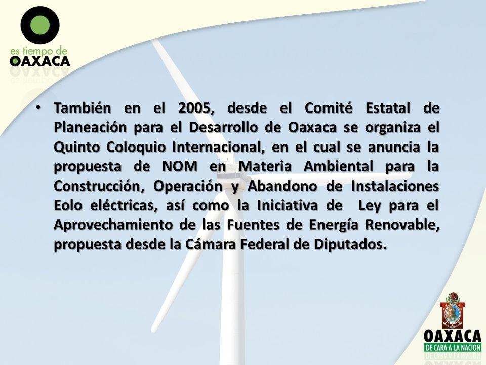 También en el 2005, desde el Comité Estatal de Planeación para el Desarrollo de Oaxaca se organiza el Quinto Coloquio Internacional, en el cual se anuncia la propuesta de NOM en Materia Ambiental para la Construcción, Operación y Abandono de Instalaciones Eolo eléctricas, así como la Iniciativa de Ley para el Aprovechamiento de las Fuentes de Energía Renovable, propuesta desde la Cámara Federal de Diputados.