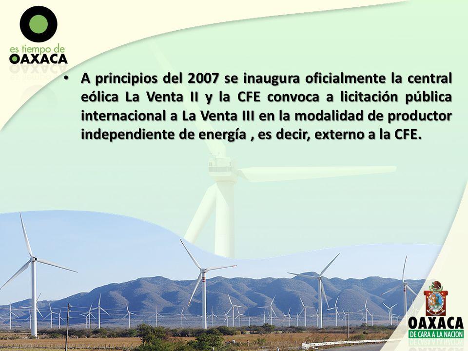 A principios del 2007 se inaugura oficialmente la central eólica La Venta II y la CFE convoca a licitación pública internacional a La Venta III en la modalidad de productor independiente de energía , es decir, externo a la CFE.