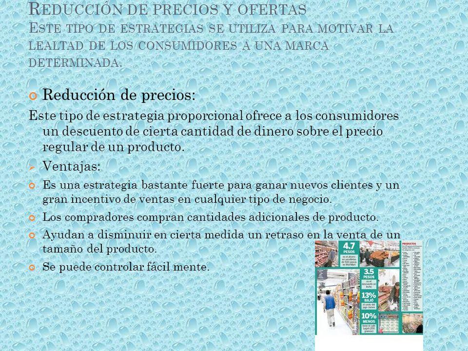 Reducción de precios y ofertas Este tipo de estrategias se utiliza para motivar la lealtad de los consumidores a una marca determinada.