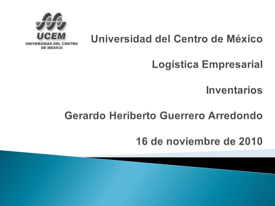 Universidad del Centro de México Logística Empresarial Inventarios Gerardo Heriberto Guerrero Arredondo 16 de noviembre de 2010