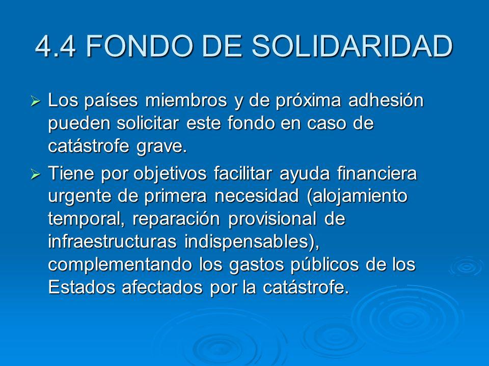 4.4 FONDO DE SOLIDARIDAD Los países miembros y de próxima adhesión pueden solicitar este fondo en caso de catástrofe grave.