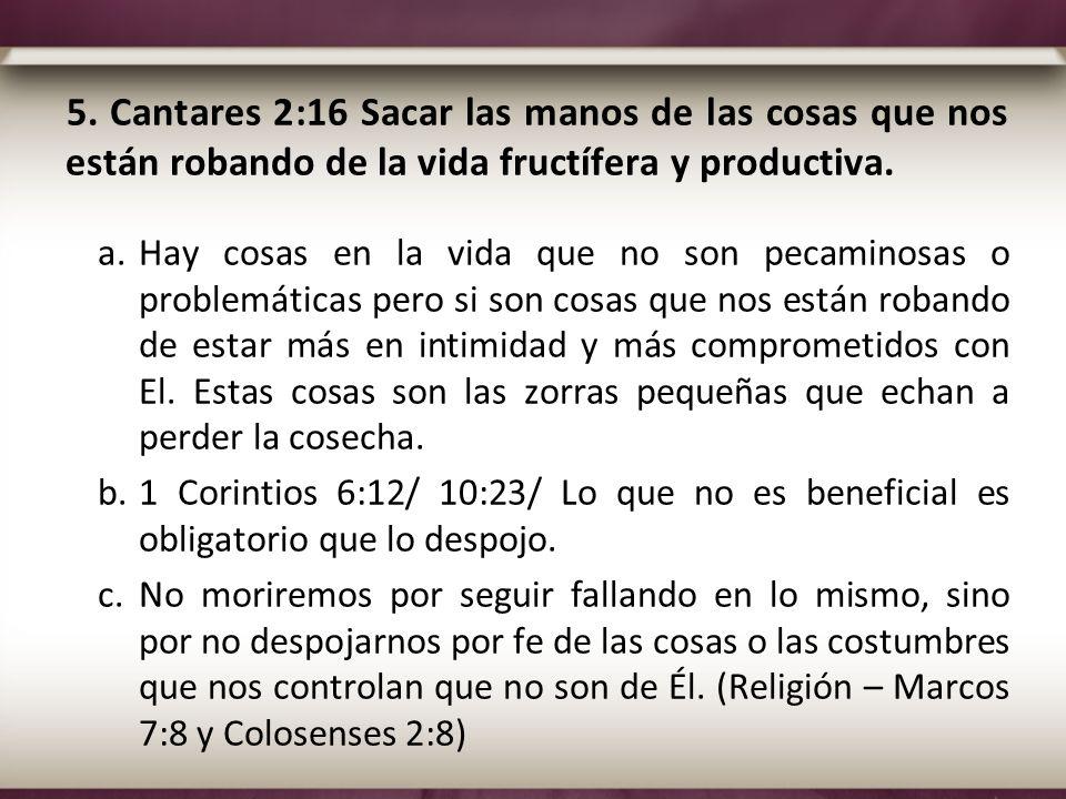 5. Cantares 2:16 Sacar las manos de las cosas que nos están robando de la vida fructífera y productiva.
