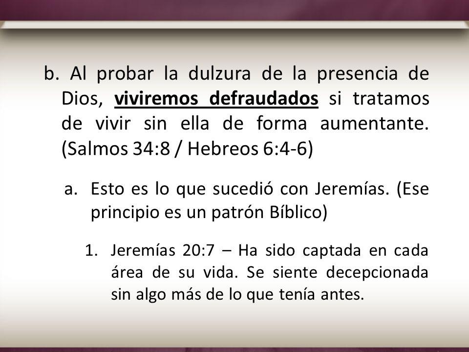 b. Al probar la dulzura de la presencia de Dios, viviremos defraudados si tratamos de vivir sin ella de forma aumentante. (Salmos 34:8 / Hebreos 6:4-6)
