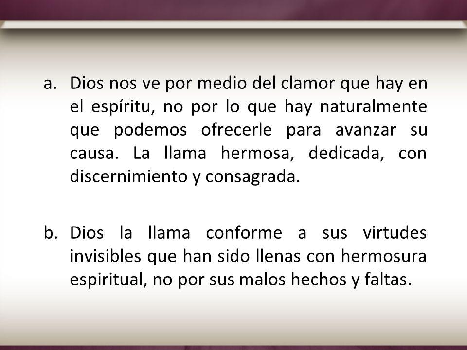 Dios nos ve por medio del clamor que hay en el espíritu, no por lo que hay naturalmente que podemos ofrecerle para avanzar su causa. La llama hermosa, dedicada, con discernimiento y consagrada.