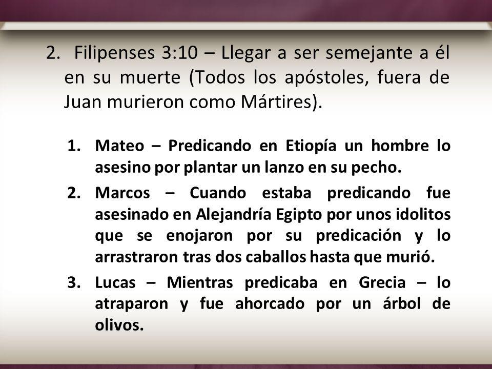 2. Filipenses 3:10 – Llegar a ser semejante a él en su muerte (Todos los apóstoles, fuera de Juan murieron como Mártires).