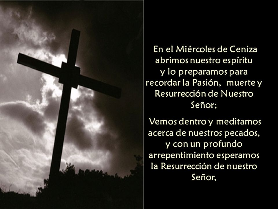 En el Miércoles de Ceniza abrimos nuestro espíritu y lo preparamos para recordar la Pasión, muerte y Resurrección de Nuestro Señor;