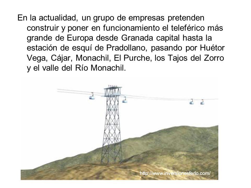 En la actualidad, un grupo de empresas pretenden construir y poner en funcionamiento el teleférico más grande de Europa desde Granada capital hasta la estación de esquí de Pradollano, pasando por Huétor Vega, Cájar, Monachil, El Purche, los Tajos del Zorro y el valle del Río Monachil.