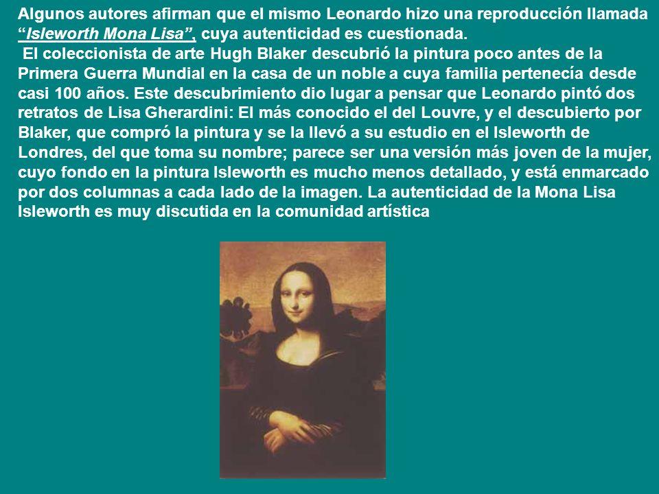 Algunos autores afirman que el mismo Leonardo hizo una reproducción llamada Isleworth Mona Lisa , cuya autenticidad es cuestionada.