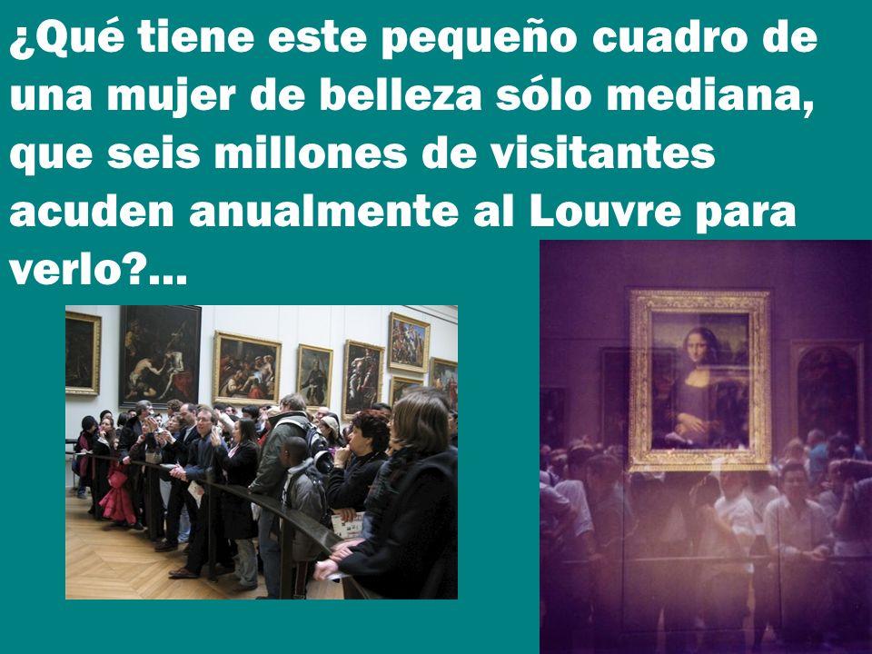 ¿Qué tiene este pequeño cuadro de una mujer de belleza sólo mediana, que seis millones de visitantes acuden anualmente al Louvre para verlo ...