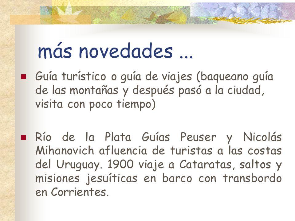 más novedades ... Guía turístico o guía de viajes (baqueano guía de las montañas y después pasó a la ciudad, visita con poco tiempo)