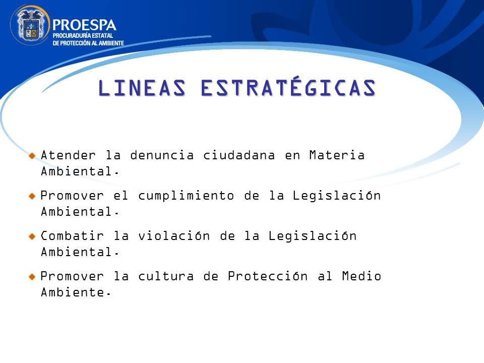 LINEAS ESTRATÉGICAS Atender la denuncia ciudadana en Materia Ambiental. Promover el cumplimiento de la Legislación Ambiental.