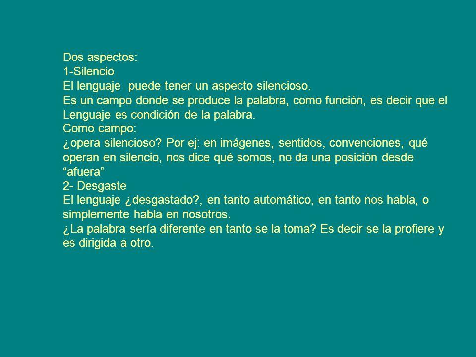 Dos aspectos: 1-Silencio. El lenguaje puede tener un aspecto silencioso. Es un campo donde se produce la palabra, como función, es decir que el.