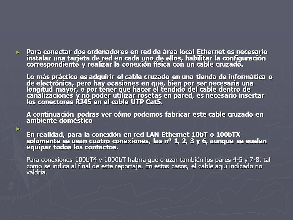 Para conectar dos ordenadores en red de área local Ethernet es necesario instalar una tarjeta de red en cada uno de ellos, habilitar la configuración correspondiente y realizar la conexión física con un cable cruzado. Lo más práctico es adquirir el cable cruzado en una tienda de informática o de electrónica, pero hay ocasiones en que, bien por ser necesaria una longitud mayor, o por tener que hacer el tendido del cable dentro de canalizaciones y no poder utilizar rosetas en pared, es necesario insertar los conectores RJ45 en el cable UTP Cat5. A continuación podras ver cómo podemos fabricar este cable cruzado en ambiente doméstico