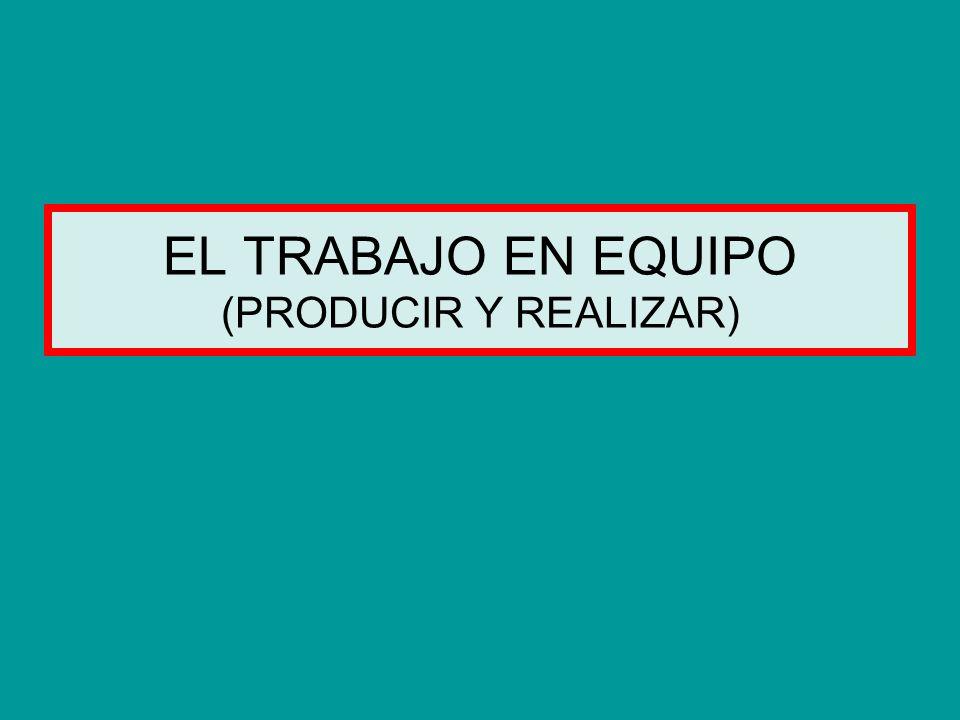 EL TRABAJO EN EQUIPO (PRODUCIR Y REALIZAR)