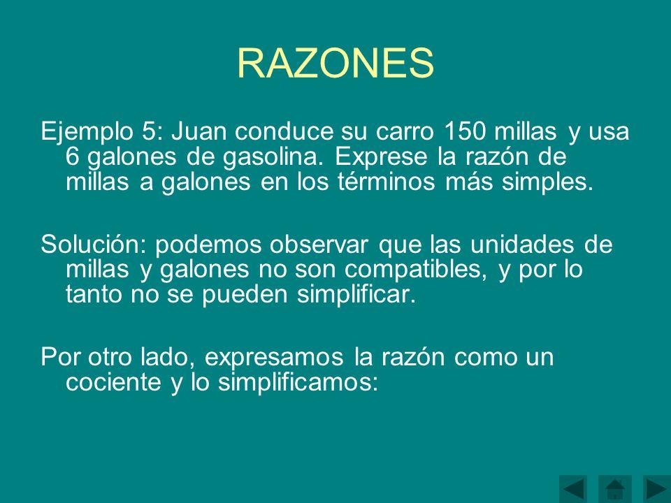 RAZONES Ejemplo 5: Juan conduce su carro 150 millas y usa 6 galones de gasolina. Exprese la razón de millas a galones en los términos más simples.
