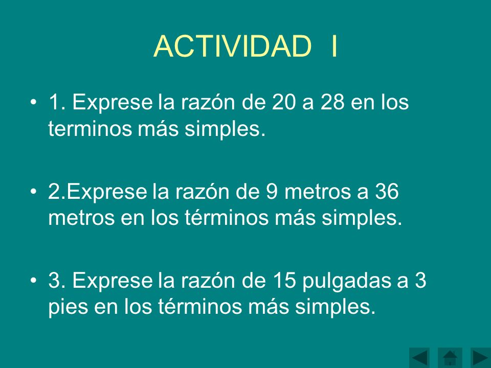 ACTIVIDAD I 1. Exprese la razón de 20 a 28 en los terminos más simples. 2.Exprese la razón de 9 metros a 36 metros en los términos más simples.