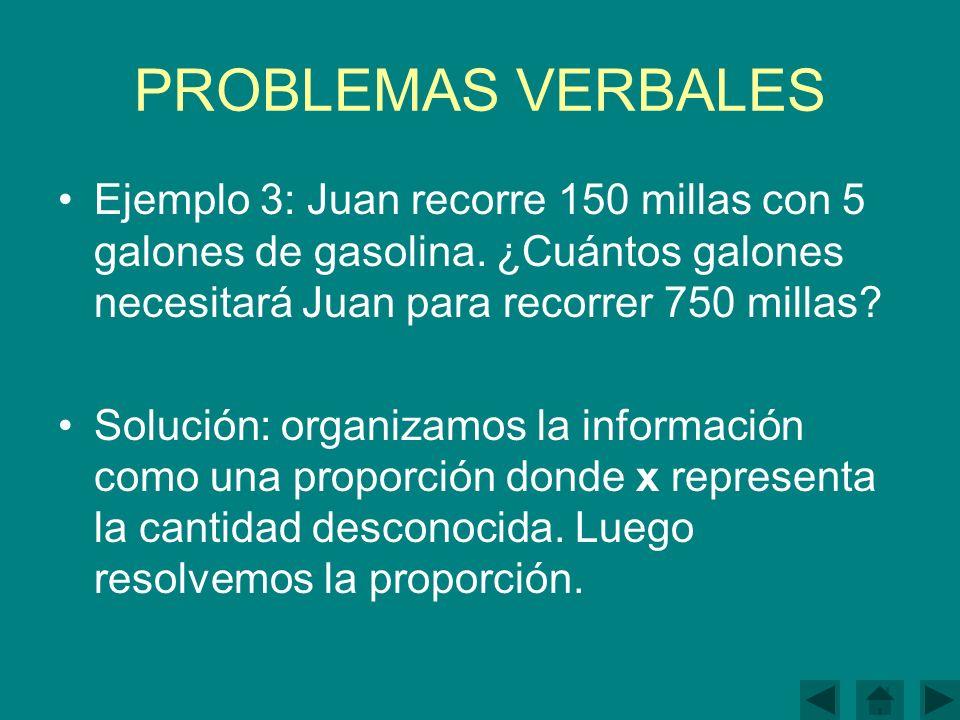 PROBLEMAS VERBALES Ejemplo 3: Juan recorre 150 millas con 5 galones de gasolina. ¿Cuántos galones necesitará Juan para recorrer 750 millas