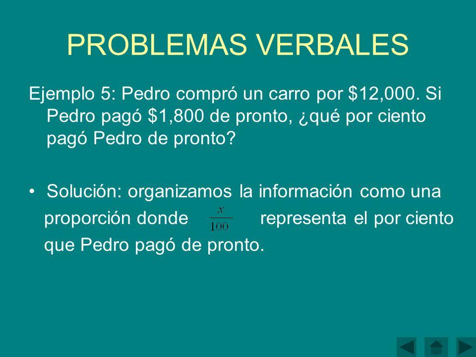 PROBLEMAS VERBALES Ejemplo 5: Pedro compró un carro por $12,000. Si Pedro pagó $1,800 de pronto, ¿qué por ciento pagó Pedro de pronto