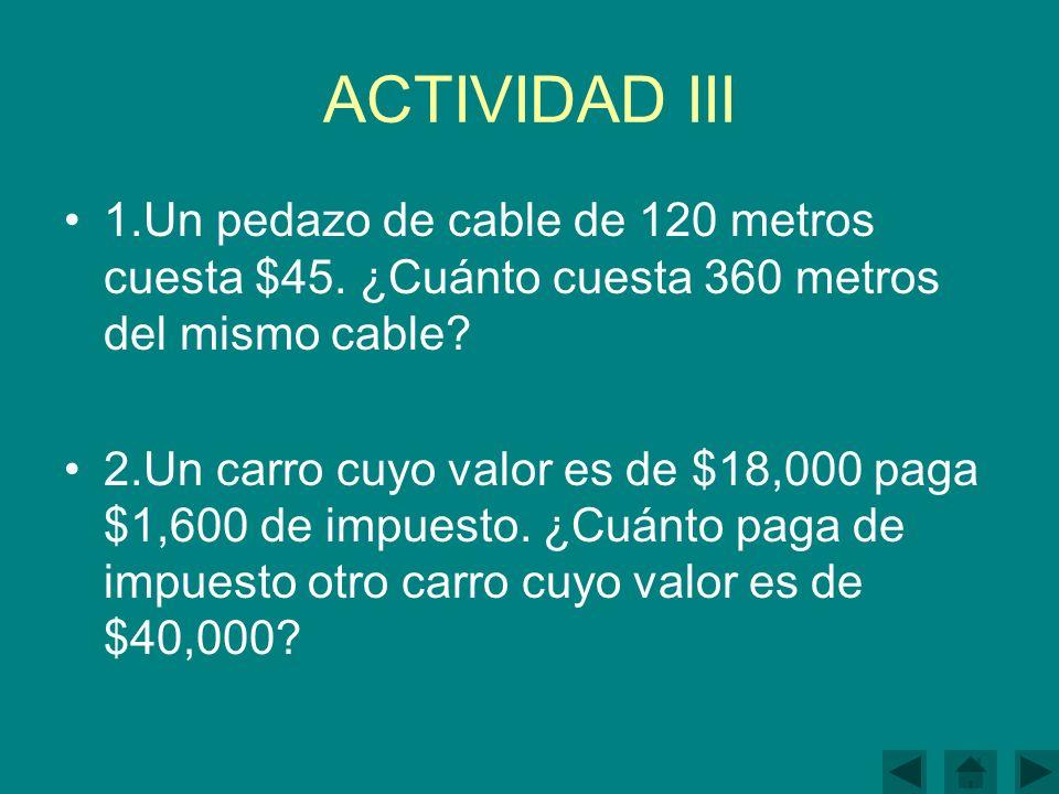 ACTIVIDAD III 1.Un pedazo de cable de 120 metros cuesta $45. ¿Cuánto cuesta 360 metros del mismo cable