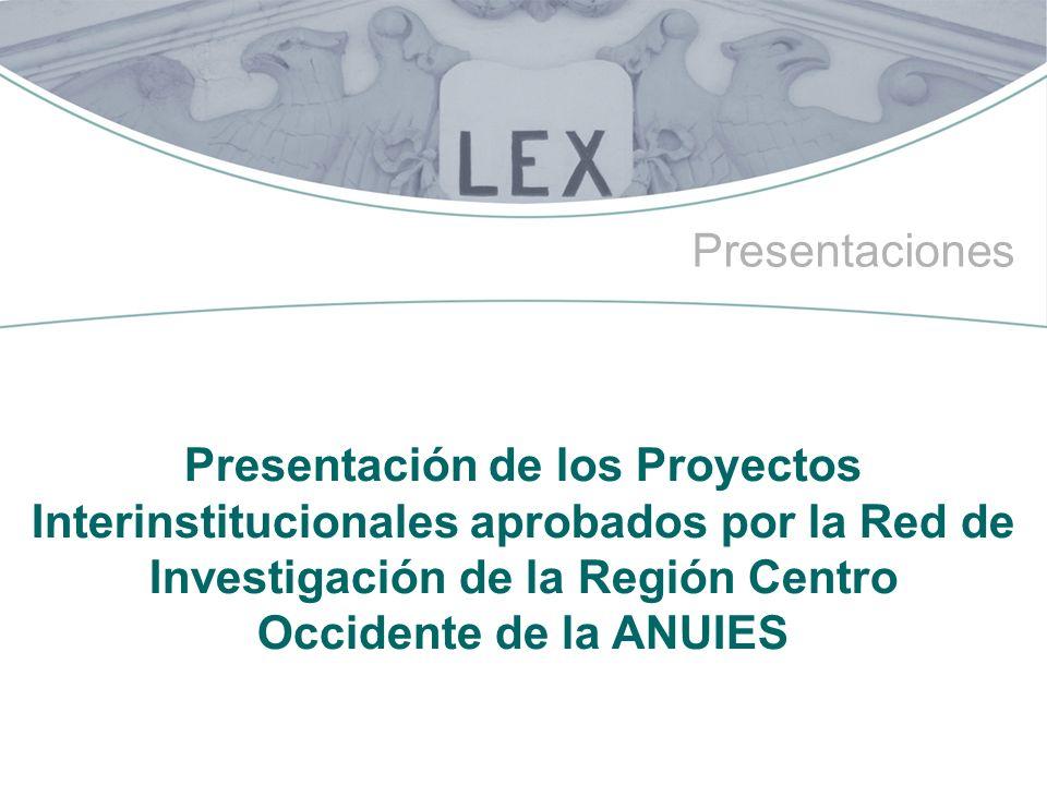 Presentaciones Presentación de los Proyectos Interinstitucionales aprobados por la Red de Investigación de la Región Centro Occidente de la ANUIES.
