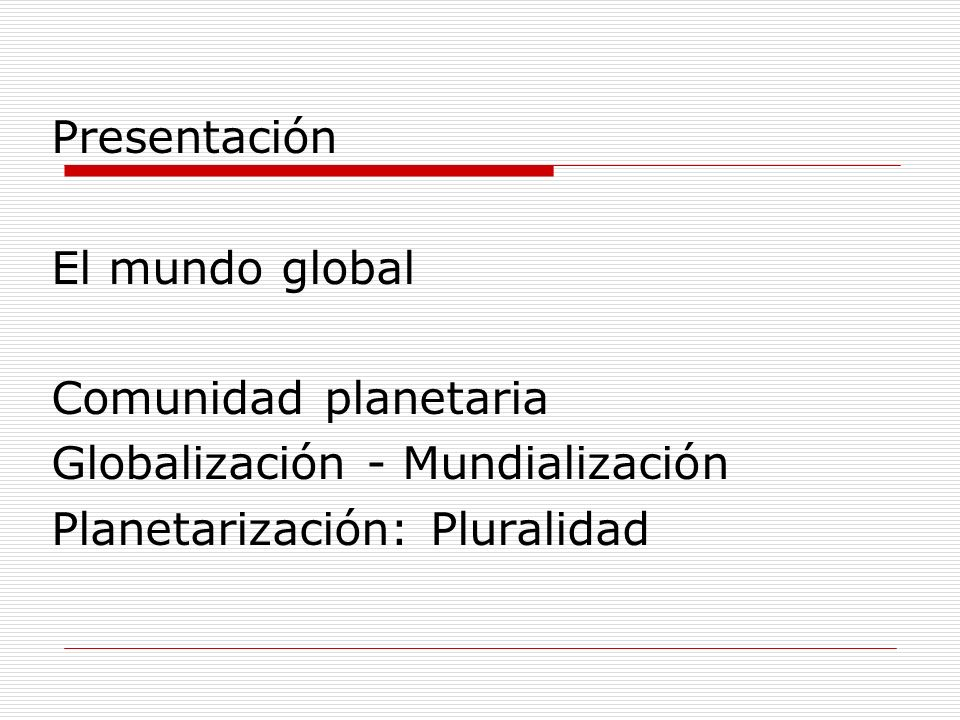 Presentación El mundo global. Comunidad planetaria.