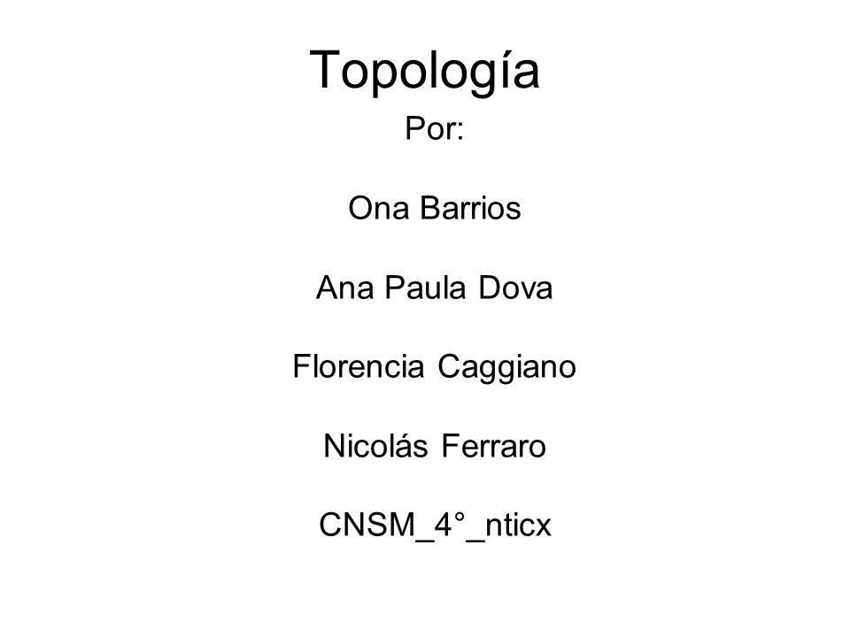 Topología Por: Ona Barrios Ana Paula Dova Florencia Caggiano