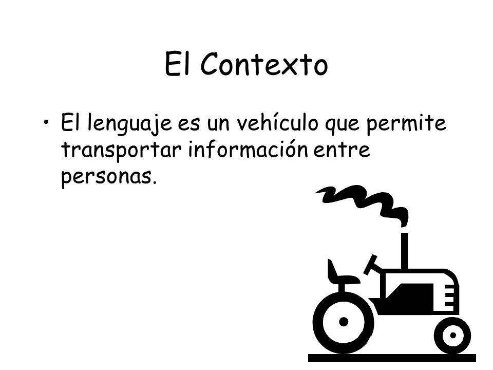 El Contexto El lenguaje es un vehículo que permite transportar información entre personas.