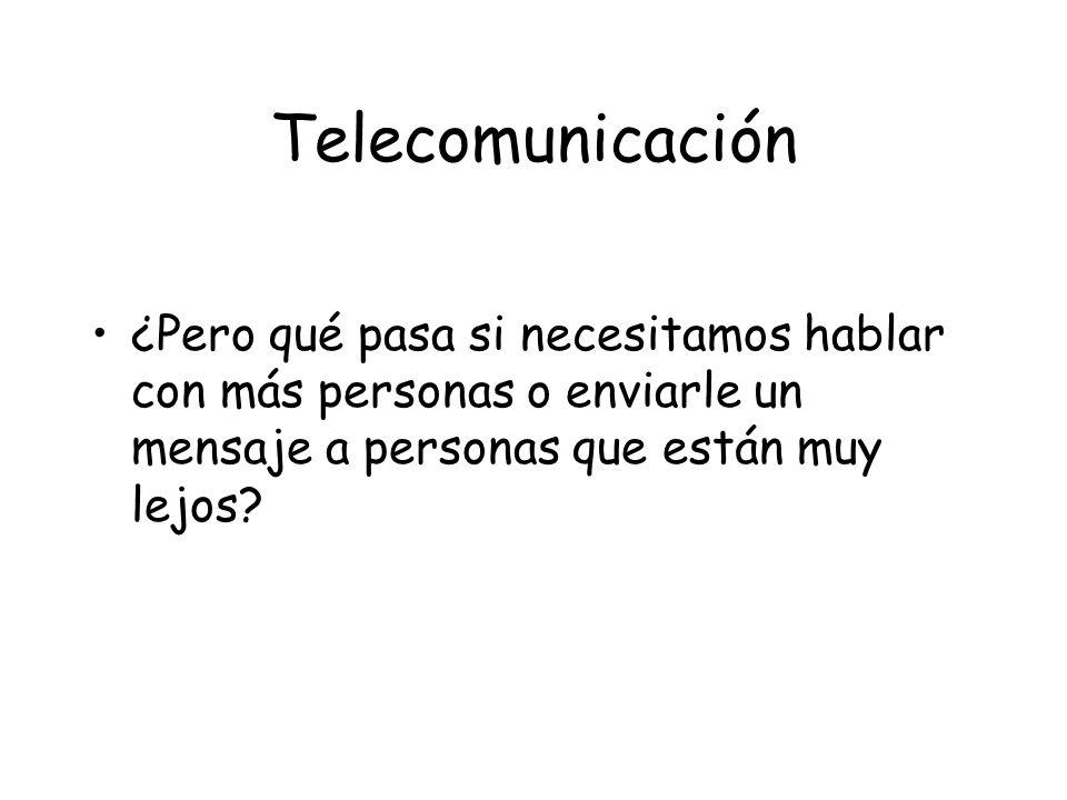 Telecomunicación ¿Pero qué pasa si necesitamos hablar con más personas o enviarle un mensaje a personas que están muy lejos