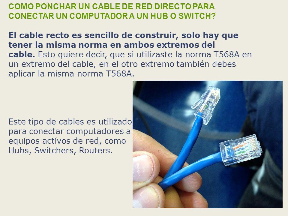 COMO PONCHAR UN CABLE DE RED DIRECTO PARA CONECTAR UN COMPUTADOR A UN HUB O SWITCH El cable recto es sencillo de construir, solo hay que tener la misma norma en ambos extremos del cable. Esto quiere decir, que si utilizaste la norma T568A en un extremo del cable, en el otro extremo también debes aplicar la misma norma T568A.
