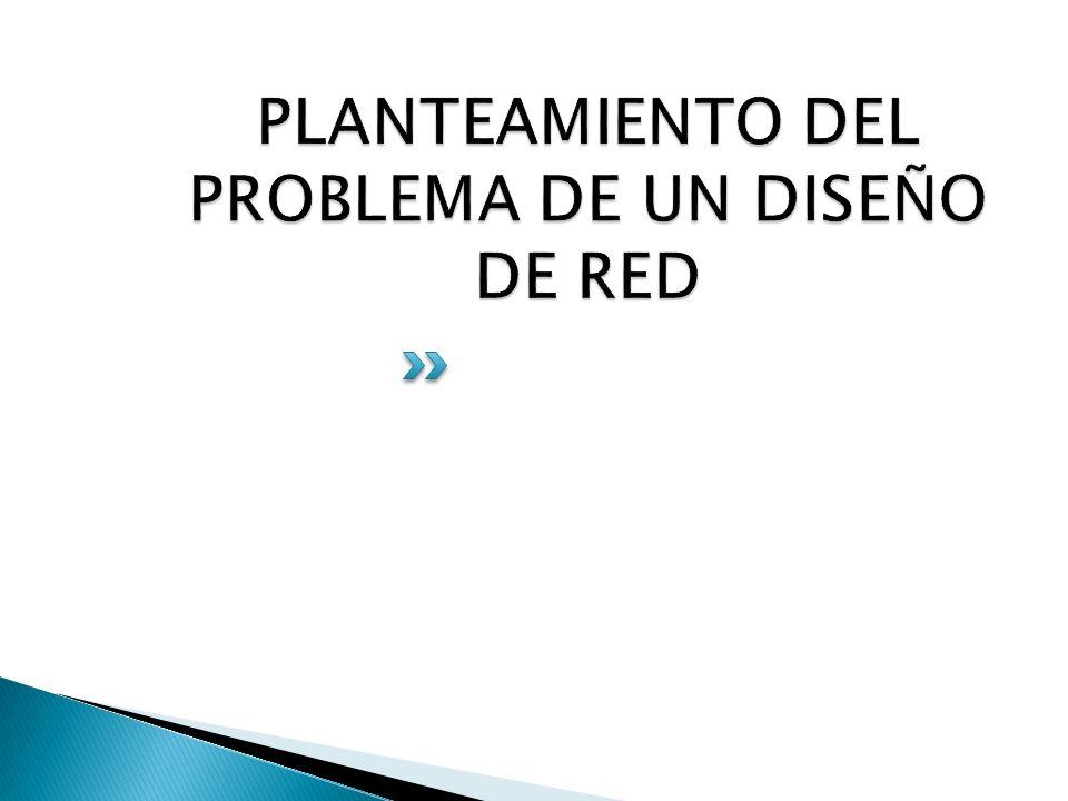 PLANTEAMIENTO DEL PROBLEMA DE UN DISEÑO DE RED