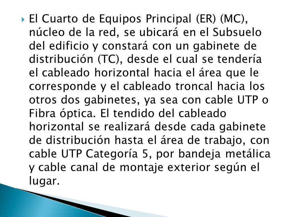El Cuarto de Equipos Principal (ER) (MC), núcleo de la red, se ubicará en el Subsuelo del edificio y constará con un gabinete de distribución (TC), desde el cual se tendería el cableado horizontal hacia el área que le corresponde y el cableado troncal hacia los otros dos gabinetes, ya sea con cable UTP o Fibra óptica.