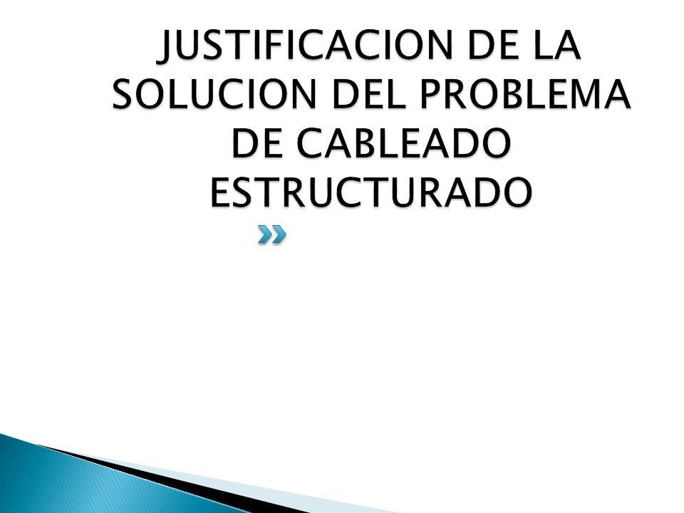 JUSTIFICACION DE LA SOLUCION DEL PROBLEMA DE CABLEADO ESTRUCTURADO