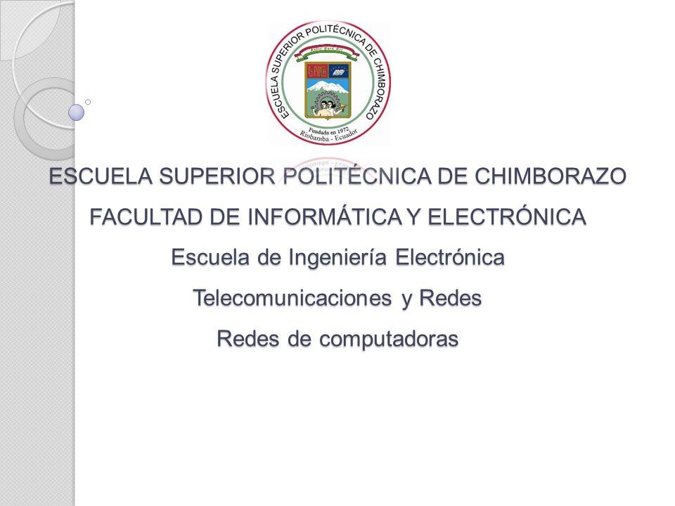 ESCUELA SUPERIOR POLITÉCNICA DE CHIMBORAZO FACULTAD DE INFORMÁTICA Y ELECTRÓNICA Escuela de Ingeniería Electrónica Telecomunicaciones y Redes Redes de computadoras