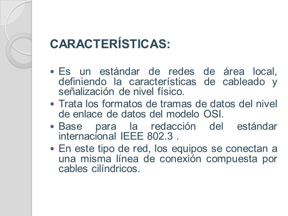 CARACTERÍSTICAS: Es un estándar de redes de área local, definiendo la características de cableado y señalización de nivel físico.