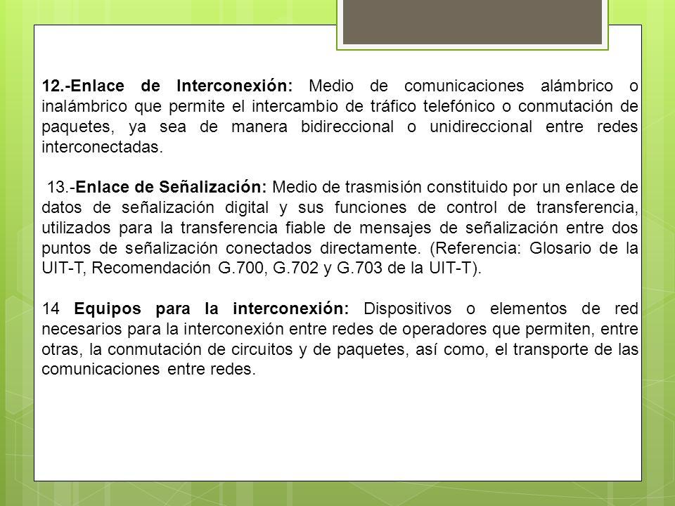 12.-Enlace de Interconexión: Medio de comunicaciones alámbrico o inalámbrico que permite el intercambio de tráfico telefónico o conmutación de paquetes, ya sea de manera bidireccional o unidireccional entre redes interconectadas.