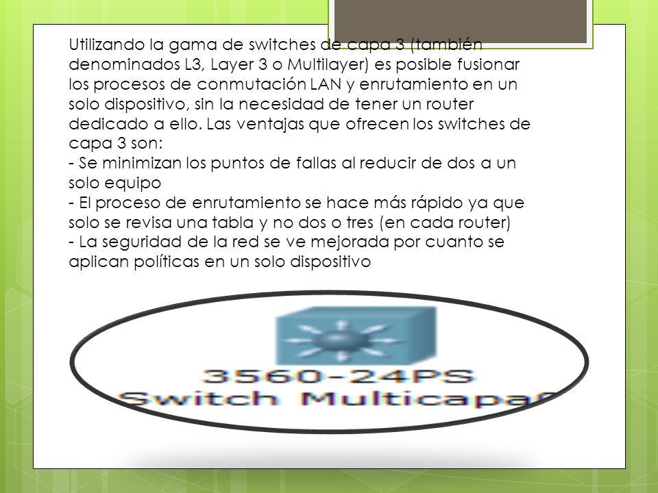 Utilizando la gama de switches de capa 3 (también denominados L3, Layer 3 o Multilayer) es posible fusionar los procesos de conmutación LAN y enrutamiento en un solo dispositivo, sin la necesidad de tener un router dedicado a ello. Las ventajas que ofrecen los switches de capa 3 son: