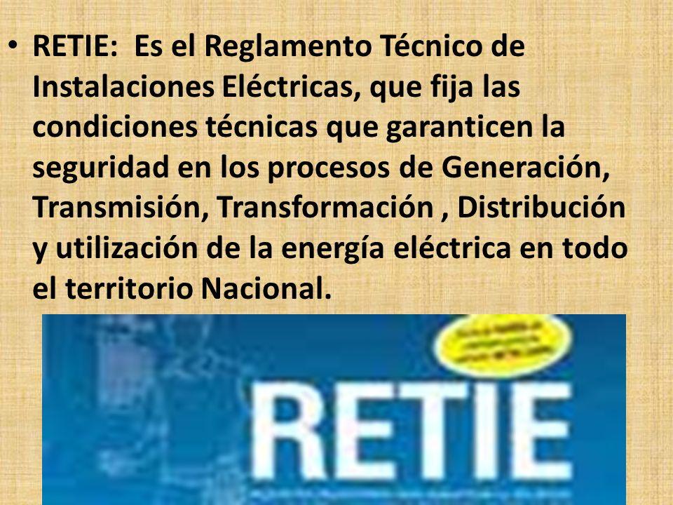 RETIE: Es el Reglamento Técnico de Instalaciones Eléctricas, que fija las condiciones técnicas que garanticen la seguridad en los procesos de Generación, Transmisión, Transformación , Distribución y utilización de la energía eléctrica en todo el territorio Nacional.