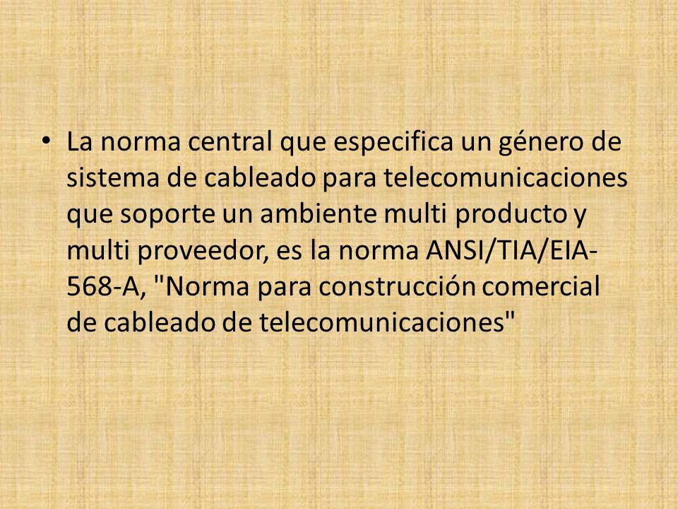 La norma central que especifica un género de sistema de cableado para telecomunicaciones que soporte un ambiente multi producto y multi proveedor, es la norma ANSI/TIA/EIA-568-A, Norma para construcción comercial de cableado de telecomunicaciones