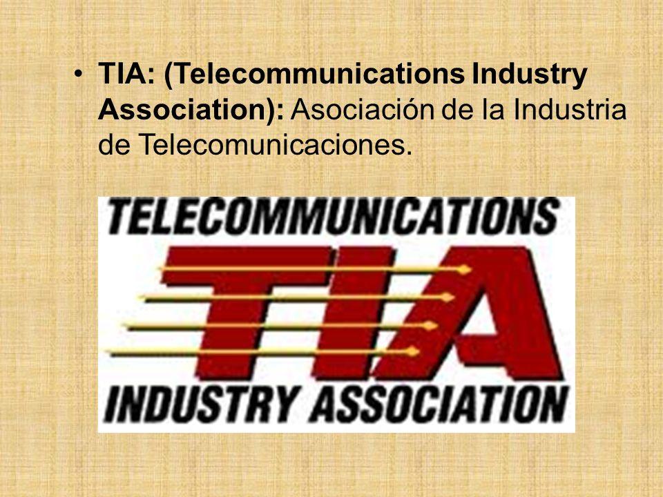 TIA: (Telecommunications Industry Association): Asociación de la Industria de Telecomunicaciones.