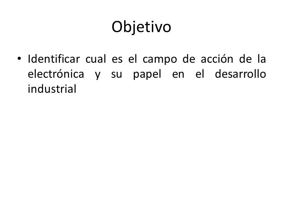 Objetivo Identificar cual es el campo de acción de la electrónica y su papel en el desarrollo industrial.