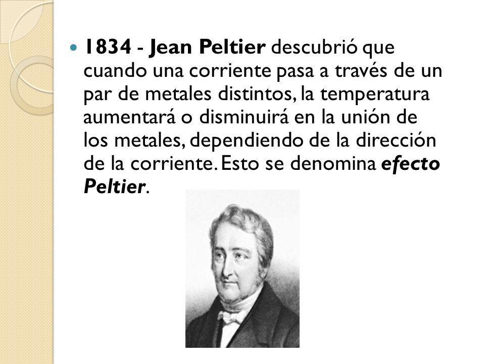 1834 - Jean Peltier descubrió que cuando una corriente pasa a través de un par de metales distintos, la temperatura aumentará o disminuirá en la unión de los metales, dependiendo de la dirección de la corriente.