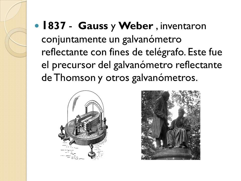 1837 - Gauss y Weber , inventaron conjuntamente un galvanómetro reflectante con fines de telégrafo.