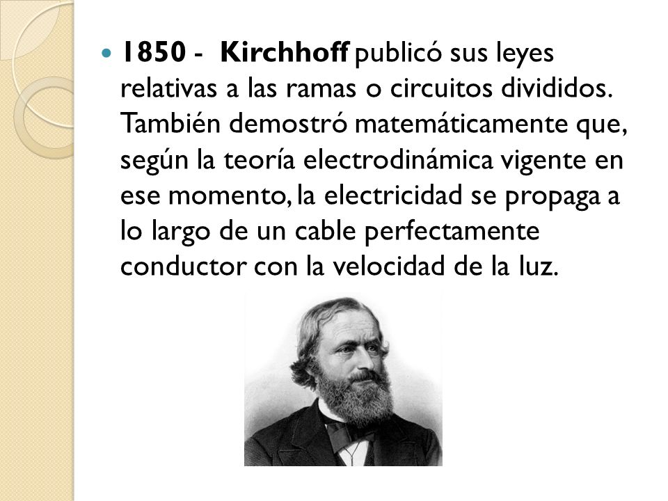 1850 - Kirchhoff publicó sus leyes relativas a las ramas o circuitos divididos.