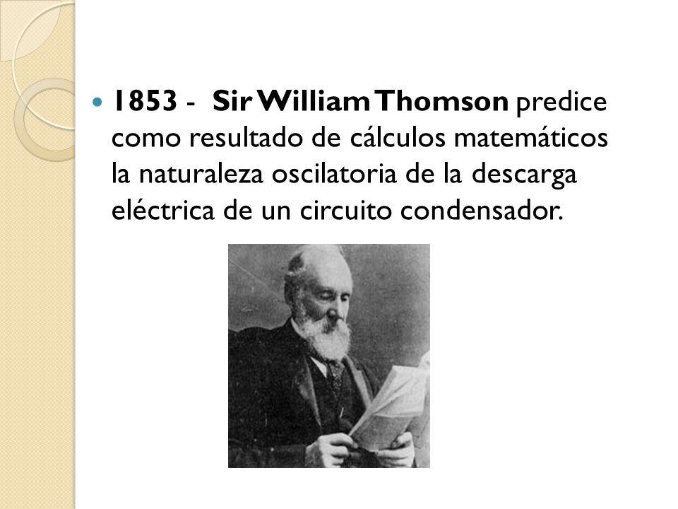 1853 - Sir William Thomson predice como resultado de cálculos matemáticos la naturaleza oscilatoria de la descarga eléctrica de un circuito condensador.